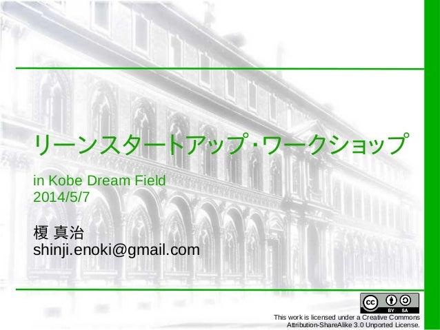リーンスタートアップ・ワークショップ in Kobe Dream Field 2014/5/7 榎 真治 shinji.enoki@gmail.com This work is licensed under a Creative Commons...
