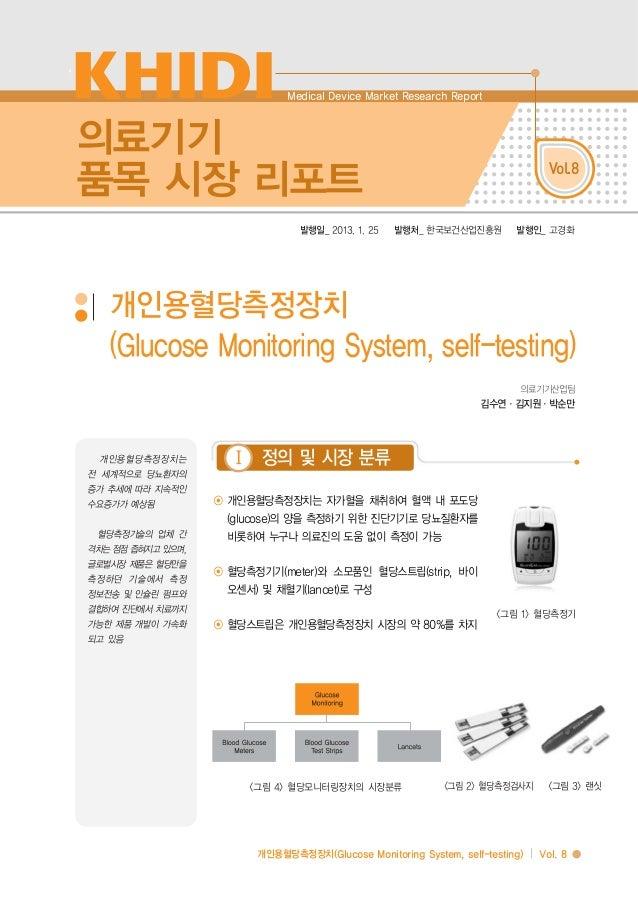 개인용혈당측정장치(Glucose Monitoring System, self-testing) I Vol. 8 의료기기 품목 시장 리포트 Vol.8 발행일_ 2013. 1. 25 발행처_ 한국보건산업진흥원 발행인_ 고경화 ...