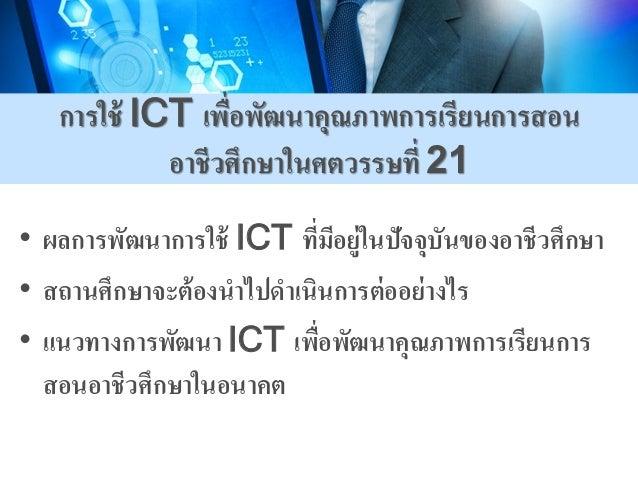 การใช้ ICT เพื่อพัฒนาคุณภาพการเรียนการสอน อาชีวศึกษาในศตวรรษที่ 21 • ผลการพัฒนาการใช้ ICT ที่มีอยู่ในปัจจุบันของอาชีวศึกษา...