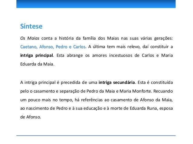 A Intriga A intriga principal abrange os amores incestuosos de Carlos e Maria Eduarda da Maia. A intriga secundária é cons...