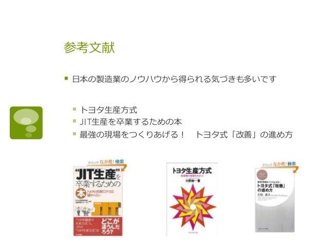 参考⽂文献 § ⽇日本の製造業のノウハウから得られる気づきも多いです § トヨタ⽣生産⽅方式 § JIT⽣生産を卒業するための本 § 最強の現場をつくりあげる! トヨタ式「改善」の進め⽅方