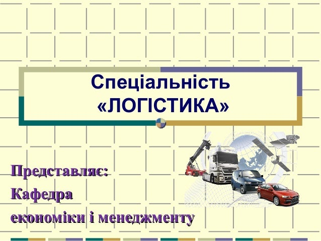Спеціальність «ЛОГІСТИКА» Представляє:Представляє: КафедраКафедра економіки і менеджментуекономіки і менеджменту