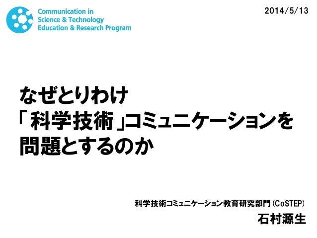 なぜとりわけ 「科学技術」コミュニケーションを 問題とするのか 科学技術コミュニケーション教育研究部門(CoSTEP) 石村源生 2014/5/13