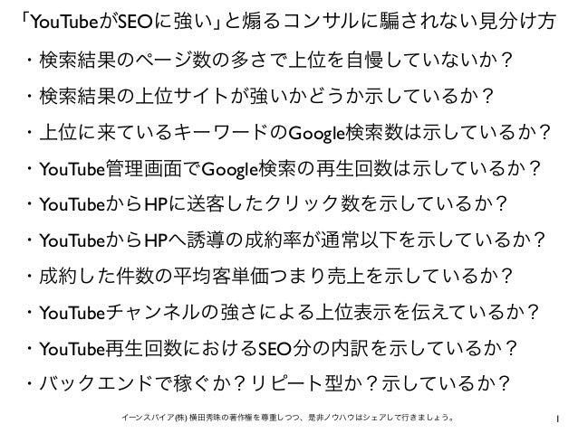 1イーンスパイア(株) 横田秀珠の著作権を尊重しつつ、是非ノウハウはシェアして行きましょう。 「YouTubeがSEOに強い」と るコンサルに されない見分け方 ・検索結果のページ数の多さで上位を自慢していないか? ・検索結果の上位サイトが強い...