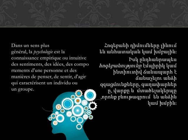 Dans un sens plus général, la psychologie est la connaissance empirique ou intuitive des sentiments, des idées, des compo ...