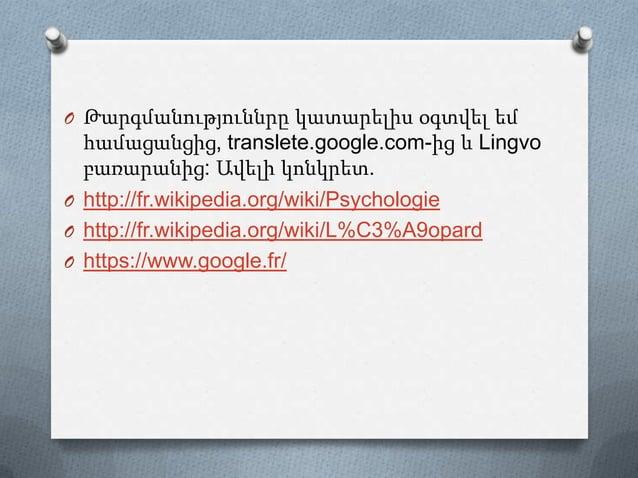 O Թարգմանություննրը կատարելիս օգտվել եմ համացանցից, translete.google.com-ից և Lingvo բառարանից: Ավելի կոնկրետ. O http://fr...