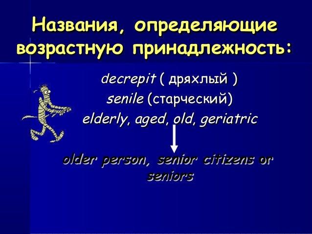 Названия, определяющиеНазвания, определяющие возрастную принадлежность:возрастную принадлежность: ddecrepitecrepit (( дрях...