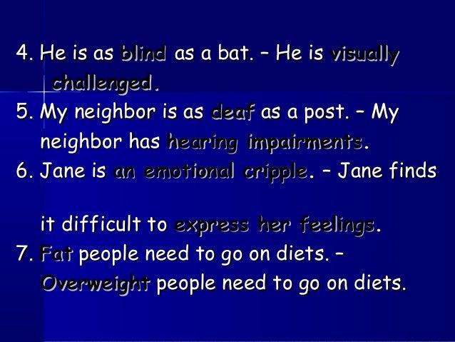 4. He is as4. He is as blindblind as a bat. – He isas a bat. – He is visuallyvisually challenged.challenged. 5. My neighbo...