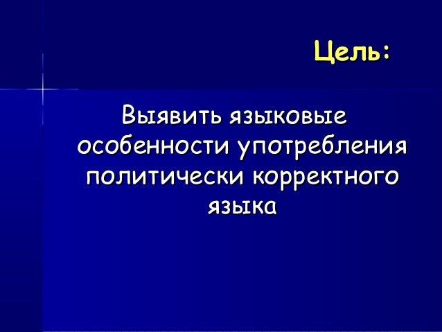 Цель:Цель: Выявить языковыеВыявить языковые особенности употребленияособенности употребления политически корректногополити...
