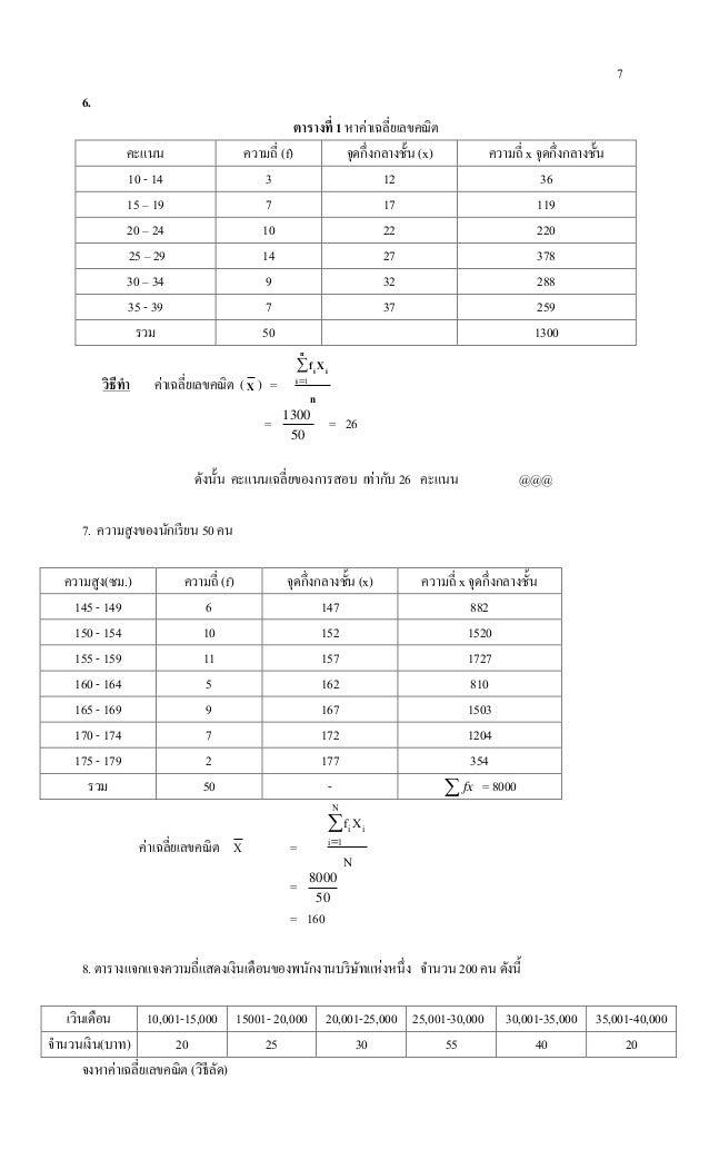 7 6. ตารางที่ 1 หาค่าเฉลี่ยเลขคณิต คะแนน ความถี่ (f) จุดกึ่งกลางชั้น (x) ความถี่ x จุดกึ่งกลางชั้น 10 - 14 3 12 36 15 – 19...
