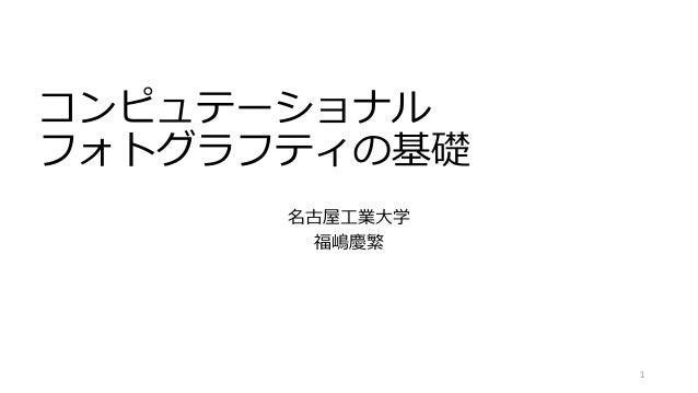 コンピュテーショナル フォトグラフティの基礎 名古屋工業大学 福嶋慶繁 1