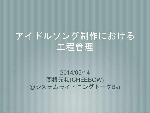 アイドルソング制作における 工程管理 2014/05/14 関根元和(CHEEBOW) @システムライトニングトークBar
