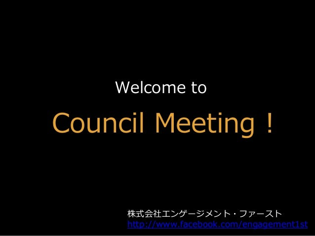 Welcome to Council Meeting ! 株式会社エンゲージメント・ファースト http://www.facebook.com/engagement1st