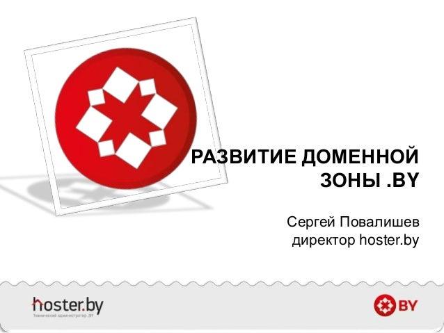 РАЗВИТИЕ ДОМЕННОЙ ЗОНЫ .BY Сергей Повалишев директор hoster.by