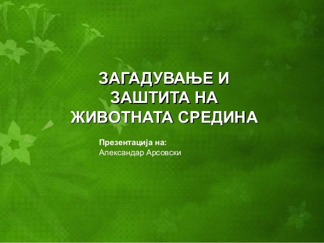 ЗАГАДУВАЊЕ ИЗАГАДУВАЊЕ И ЗАШТИТА НАЗАШТИТА НА ЖИВОТНАТА СРЕДИНАЖИВОТНАТА СРЕДИНА Презентација на: Александар Арсовски
