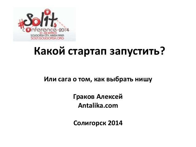Какой стартап запустить? Или сага о том, как выбрать нишу Граков Алексей Antalika.com Солигорск 2014