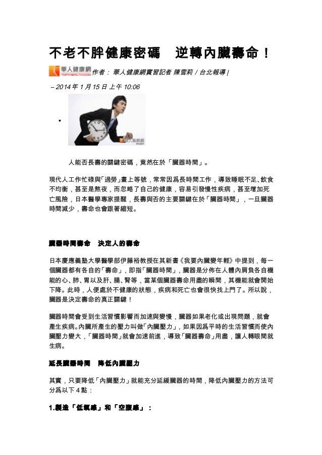 不老不胖健康密碼 逆轉內臟壽命! 作者: 華人健康網實習記者 陳雪莉/台北報導 | – 2014 年 1 月 15 日 上午 10:06 • 人能否長壽的關鍵密碼,竟然在於「臟器時間」。 現代人工作忙碌與「過勞」畫上等號,常常因爲長時間工作,導...