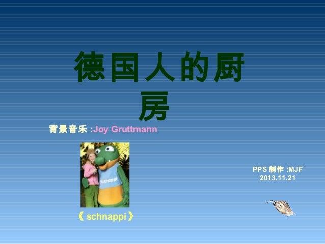 德国人的厨 房背景音乐 :Joy Gruttmann 《 schnappi 》 PPS 制作 :MJF 2013.11.21