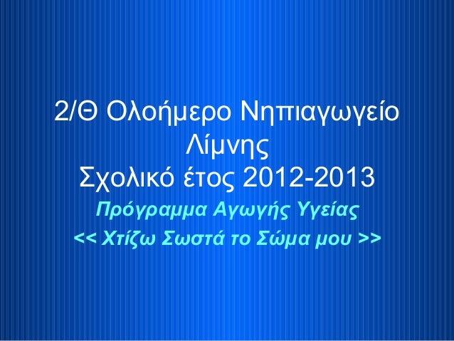 2/Θ Ολοήμερο Νηπιαγωγείο Λίμνης Σχολικό έτος 2012-2013 Πρόγραμμα Αγωγής Υγείας << Χτίζω Σωστά το Σώμα μου >>