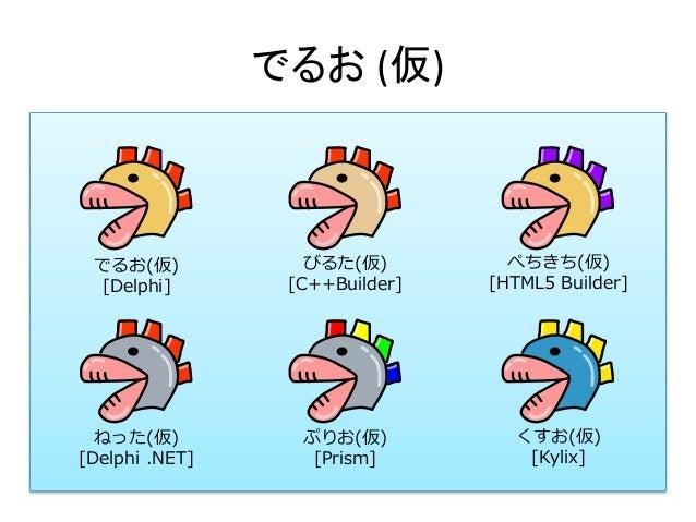 でるお (仮) でるお(仮) [Delphi] びるた(仮) [C++Builder] ねった(仮) [Delphi .NET] ぷりお(仮) [Prism] くすお(仮) [Kylix] ぺちきち(仮) [HTML5 Builder]
