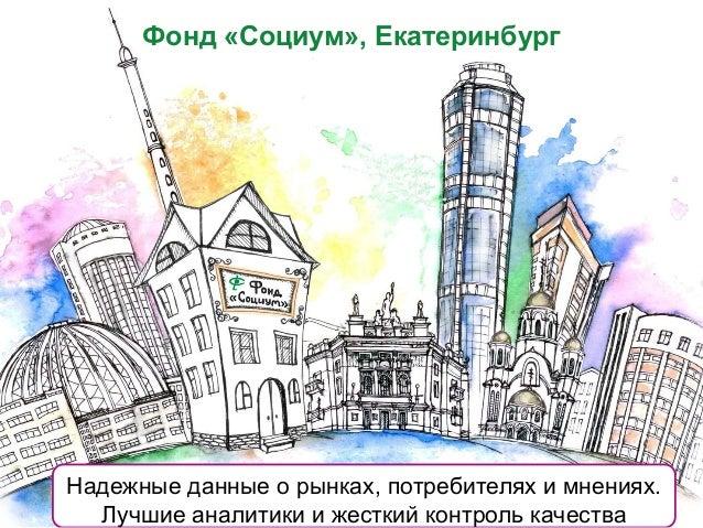 Фонд «Социум», Екатеринбург Надежные данные о рынках, потребителях и мнениях. Лучшие аналитики и жесткий контроль качества