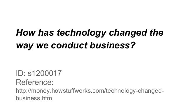 How has technology changed the way we conduct business? ID: s1200017 Reference: http://money.howstuffworks.com/technology-...
