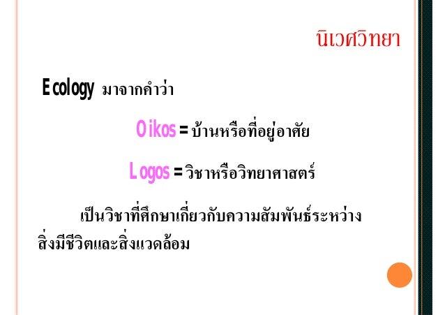 นิเวศวิทยา Ecology มาจากคําว่า Oikos = บ้านหรือทีอยู่อาศัย Logos = วิชาหรือวิทยาศาสตร์ เป็นวิชาทีศึกษาเกียวกับความสัมพันธ์...
