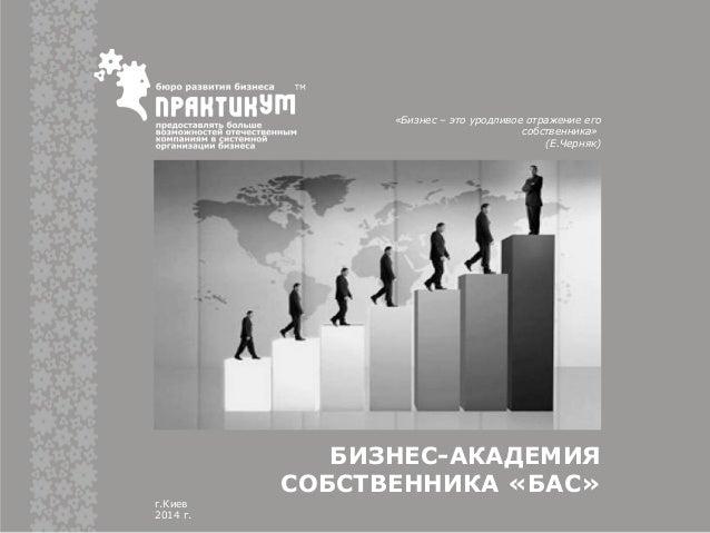 БИЗНЕС-АКАДЕМИЯ СОБСТВЕННИКА «БАС» г.Киев 2014 г. «Бизнес – это уродливое отражение его собственника» (Е.Черняк)
