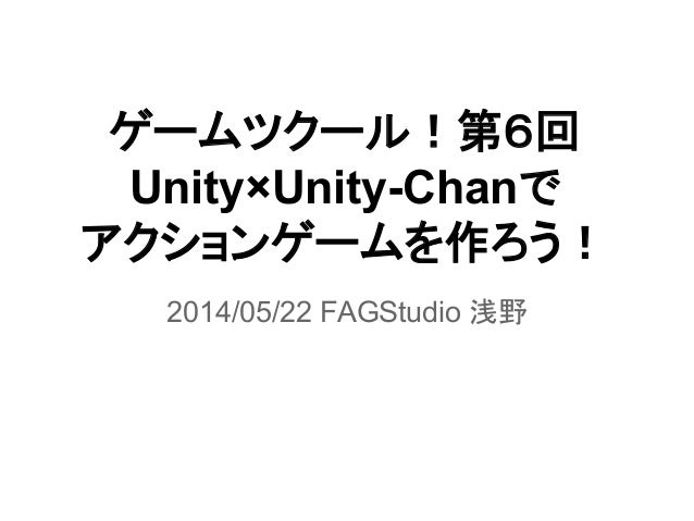 ゲームツクール!第6回 Unity×Unity-Chanで アクションゲームを作ろう! 2014/05/22 FAGStudio 浅野