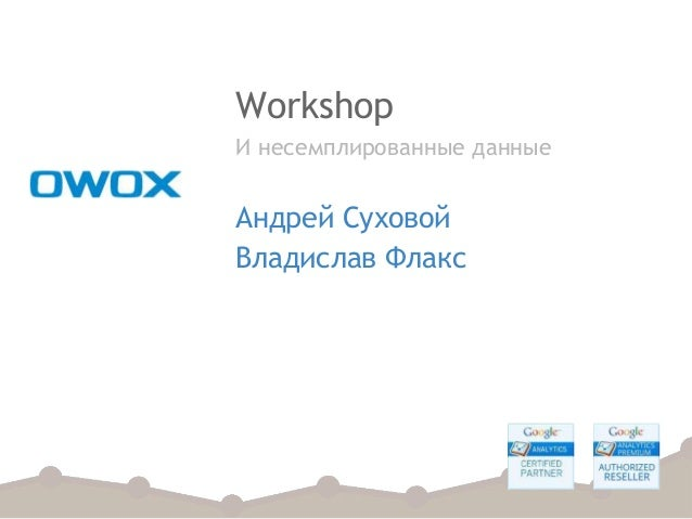 Workshop И несемплированные данные Андрей Суховой Владислав Флакс