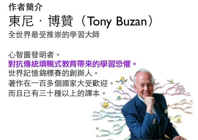 作者簡介 東尼.博贊(Tony Buzan) 全世界最受推崇的學習大師   心智圖發明者。 對抗傳統填鴨式教育帶來的學習恐懼。 世界記憶錦標賽的創辦人。 著作在⼀一百多個國家大受歡迎。 而且已有三十種以上的譯本。