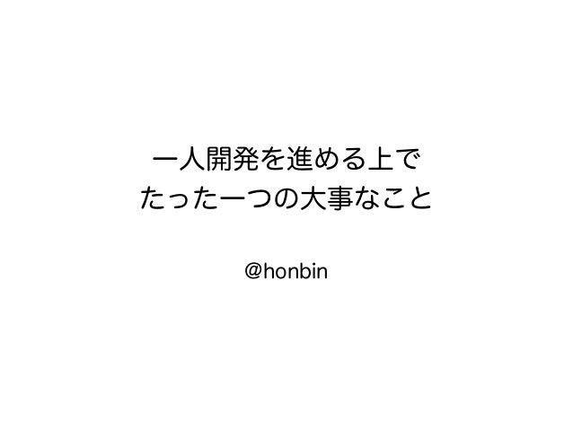 一人開発を進める上で たった一つの大事なこと @honbin