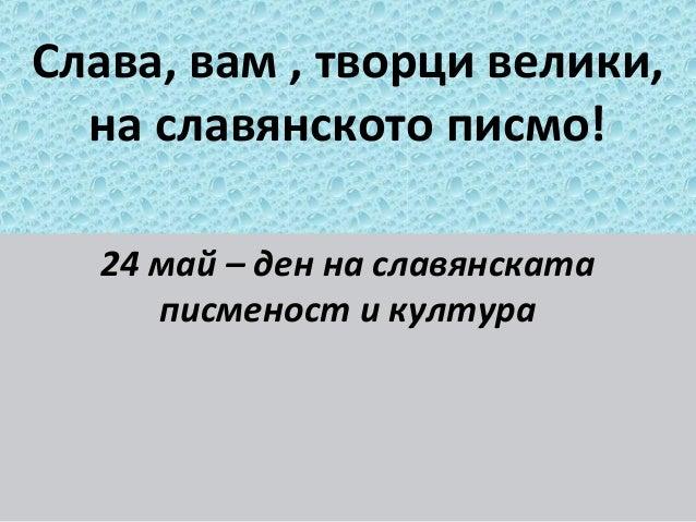 Слава, вам , творци велики, на славянското писмо! 24 май – ден на славянската писменост и култура