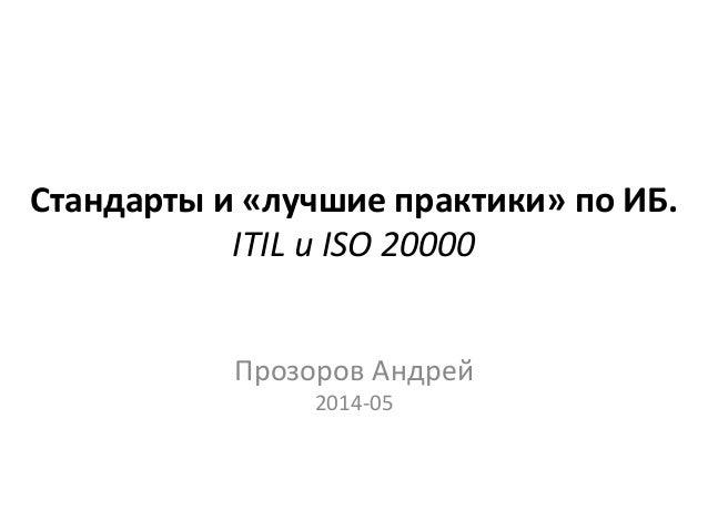 Стандарты и «лучшие практики» по ИБ. ITIL и ISO 20000 Прозоров Андрей 2014-05