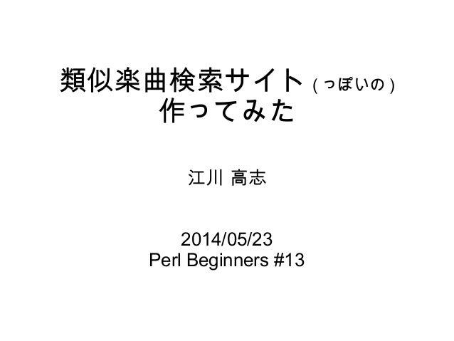 類似楽曲検索サイト ( っぽいの ) 作ってみた 江川 高志 2014/05/23 Perl Beginners #13