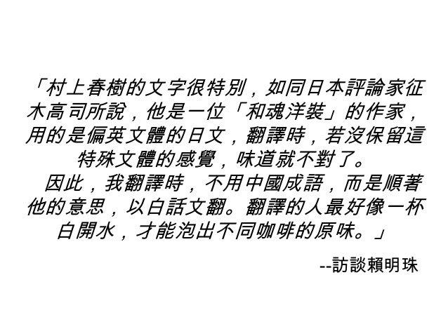 「村上春樹的文字很特別,如同日本評論家征 木高司所說,他是一位「和魂洋裝」的作家, 用的是偏英文體的日文,翻譯時,若沒保留這 特殊文體的感覺,味道就不對了。 因此,我翻譯時,不用中國成語,而是順著 他的意思,以白話文翻。翻譯的人最好像一杯 白開...