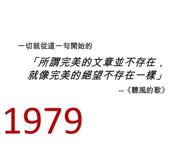 「所謂完美的文章並不存在, 就像完美的絕望不存在一樣」 一切就從這一句開始的 --《聽風的歌》 1979