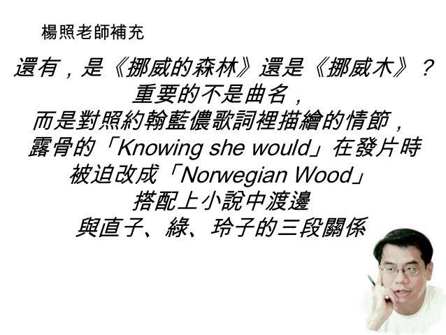 還有,是《挪威的森林》還是《挪威木》? 重要的不是曲名, 而是對照約翰藍儂歌詞裡描繪的情節, 露骨的「Knowing she would」在發片時 被迫改成「Norwegian Wood」 搭配上小說中渡邊 與直子、綠、玲子的三段關係 楊照老師...
