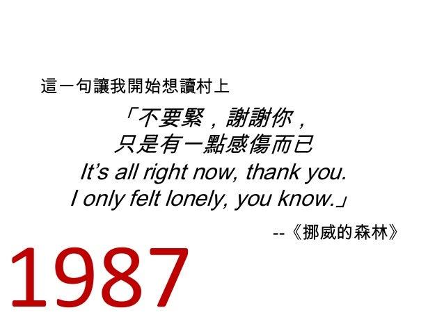 「不要緊,謝謝你, 只是有一點感傷而已 It's all right now, thank you. I only felt lonely, you know.」 這一句讓我開始想讀村上 --《挪威的森林》 1987