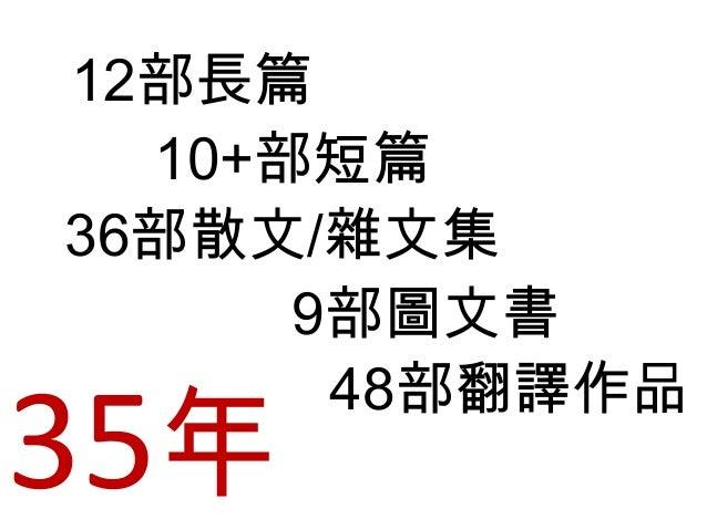 12部長篇 10+部短篇 36部散文/雜文集 9部圖文書 48部翻譯作品 35年