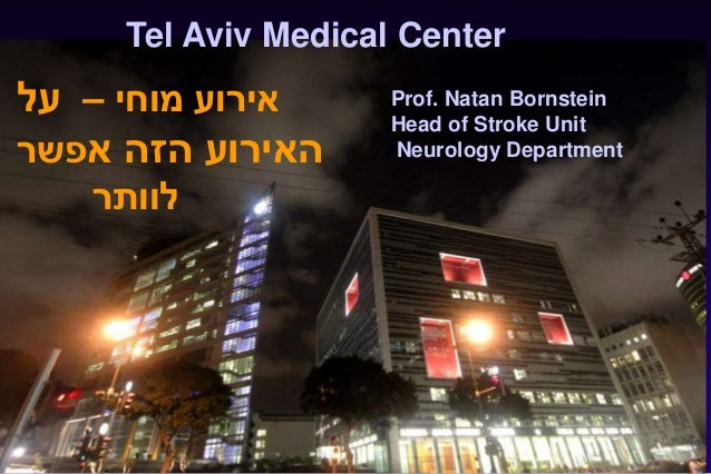 1 Tel Aviv Medical Center Prof. Natan Bornstein Head of Stroke Unit Neurology Department ‫מוחי‬ ‫אירוע‬–‫על‬ ‫א‬ ‫הזה‬ ‫הא...