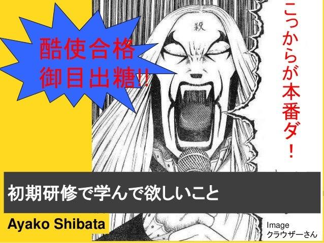 初期研修で学んで欲しいこと 酷使合格 御目出糖!! Ayako Shibata こ っ か ら が 本 番 ダ ! Image クラウザーさん