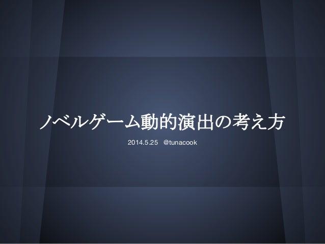 ノベルゲーム動的演出の考え方 2014.5.25 @tunacook