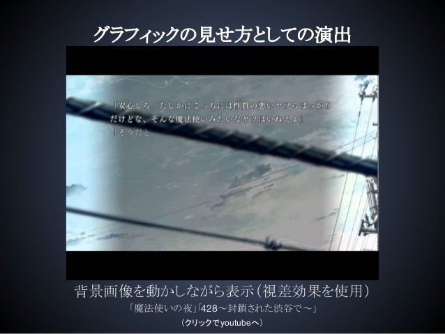 グラフィックの見せ方としての演出 背景画像を動かしながら表示(視差効果を使用) 「魔法使いの夜」「428~封鎖された渋谷で~」 (クリックでyoutubeへ)