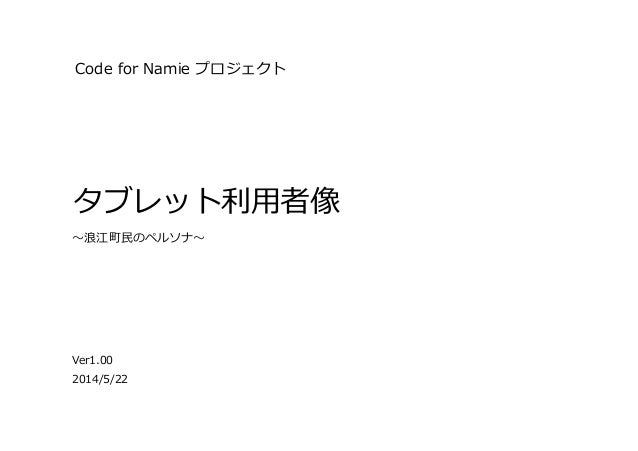 Code  for  Namie  プロジェクト タブレット利利⽤用者像 Ver1.00 〜~浪浪江町⺠民のペルソナ〜~ 2014/5/22