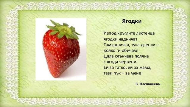 Ягодки Изпод кръглите листенца ягодки надничат Там едничка, тука двенки – колко ги обичам! Цяла слънчева поляна с ягоди че...