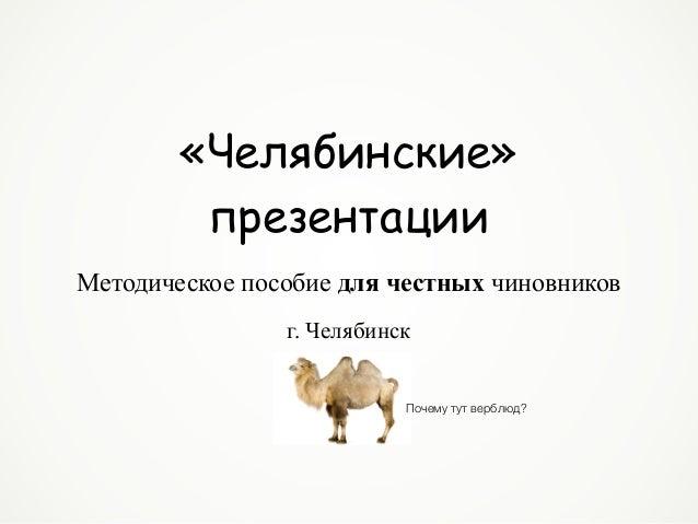«Челябинские» презентации г. Челябинск Методическое пособие для честных чиновников Почему тут верблюд?