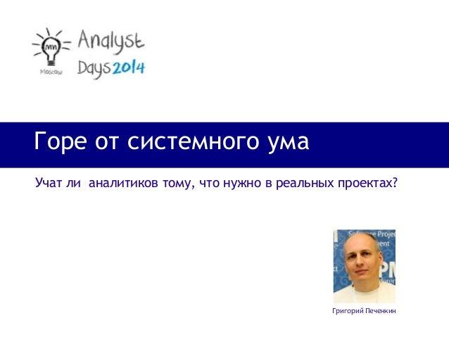 Горе от системного ума Григорий Печенкин Учат ли аналитиков тому, что нужно в реальных проектах?