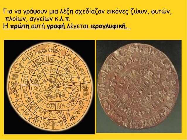 Για να γράψουν μια λέξη σχεδίαζαν εικόνες ζώων, φυτών, πλοίων, αγγείων κ.λ.π. Η πρώτη αυτή γραφή λέγεται ιερογλυφική.