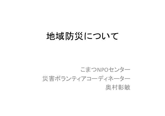 地域防災について こまつNPОセンター 災害ボランティアコーディネーター 奥村彰敏